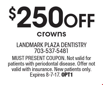 $250 off crowns. MUST PRESENT COUPON. Not valid for patients with periodontal disease. Offer not valid with insurance. New patients only. Expires 8-7-17. OPT1