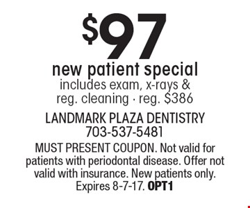 $97 new patient special includes exam, x-rays & reg. cleaning - reg. $386. MUST PRESENT COUPON. Not valid for patients with periodontal disease. Offer not valid with insurance. New patients only. Expires 8-7-17. OPT1