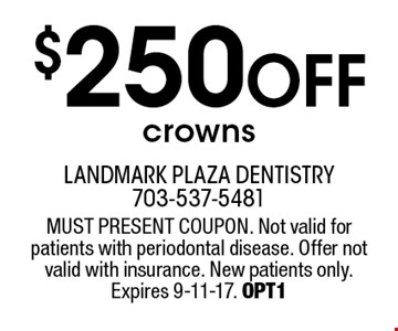 $250 off crowns. MUST PRESENT COUPON. Not valid for patients with periodontal disease. Offer not valid with insurance. New patients only. Expires 9-11-17. OPT1