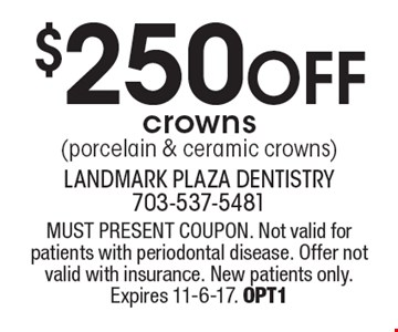 $250 off crowns (porcelain & ceramic crowns). MUST PRESENT COUPON. Not valid for patients with periodontal disease. Offer not valid with insurance. New patients only. Expires 11-6-17. OPT1