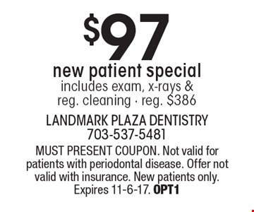 $97 new patient special includes exam, x-rays & reg. cleaning - reg. $386. MUST PRESENT COUPON. Not valid for patients with periodontal disease. Offer not valid with insurance. New patients only. Expires 11-6-17. OPT1