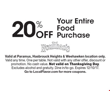 20% Off Your Entire Food Purchase. Valid at Paramus, Hasbrouck Heights & Weehawken location only. Valid any time. One per table. Not valid with any other offer, discount or promotion. No cash value. Not valid on Thanksgiving Day. Excludes alcohol and gratuity. Dine in/to-go. Expires 12/10/17. Go to LocalFlavor.com for more coupons.