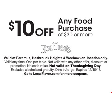 $10 Off Any Food Purchase of $30 or more. Valid at Paramus, Hasbrouck Heights & Weehawkenlocation only. Valid any time. One per table. Not valid with any other offer, discount or promotion. No cash value. Not valid on Thanksgiving Day. Excludes alcohol and gratuity. Dine in/to-go. Expires 12/10/17. Go to LocalFlavor.com for more coupons.