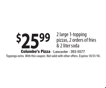$25.99 2 large 1-topping pizzas, 2 orders of fries & 2 liter soda. Toppings extra. With this coupon. Not valid with other offers. Expires 10/31/16.