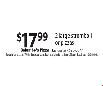 $17.99 2 large stromboli or pizzas. Toppings extra. With this coupon. Not valid with other offers. Expires 10/31/16.