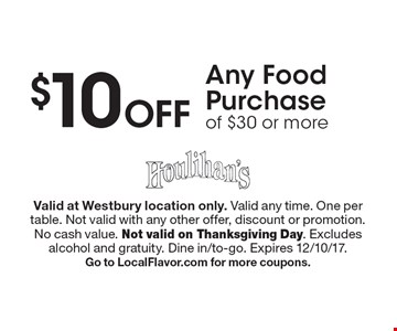 $10 Off Any Food Purchase of $30 or more. Valid at Westbury location only. Valid any time. One per table. Not valid with any other offer, discount or promotion.No cash value. Not valid on Thanksgiving Day. Excludes alcohol and gratuity. Dine in/to-go. Expires 12/10/17. Go to LocalFlavor.com for more coupons.