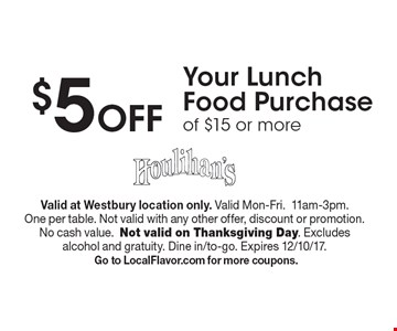 $5 Off Your Lunch Food Purchase of $15 or more. Valid at Westbury location only. Valid Mon-Fri.11am-3pm. One per table. Not valid with any other offer, discount or promotion. No cash value.Not valid on Thanksgiving Day. Excludes alcohol and gratuity. Dine in/to-go. Expires 12/10/17. Go to LocalFlavor.com for more coupons.