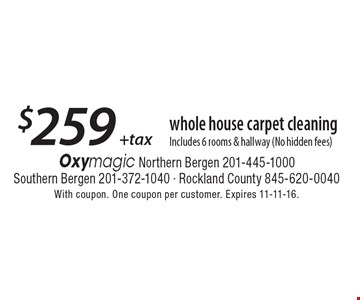 $259 +tax whole house carpet cleaning Includes 6 rooms & hallway (No hidden fees). With coupon. One coupon per customer. Expires 11-11-16.