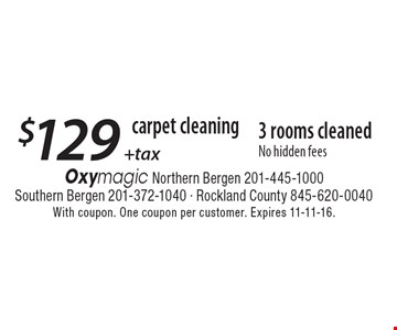 carpet cleaning $129 + tax 3 rooms cleaned No hidden fees. With coupon. One coupon per customer. Expires 11-11-16.