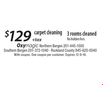 Carpet cleaning. $129 + tax 3 rooms cleaned. No hidden fees. With coupon. One coupon per customer. Expires 12-9-16.