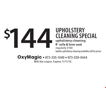 Upholstery Cleaning Special $144 upholstery cleaning 8' sofa & love seat. Regularly $160. Leather upholstery cleaning available call for prices. With this coupon. Expires 11/11/16.
