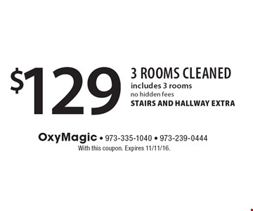 $129 3 rooms cleaned, includes 3 rooms. No hidden fees. STAIRS AND HALLWAY EXTRA. With this coupon. Expires 11/11/16.