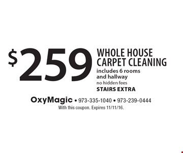 $259 Whole House Carpet Cleaning. Includes 6 rooms and hallwayno hidden fees. STAIRS EXTRA. With this coupon. Expires 11/11/16.