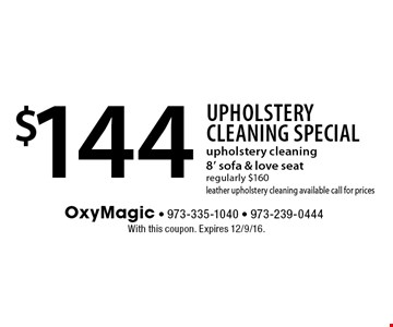 Upholstery Cleaning Special $144 upholstery cleaning8' sofa & love seat regularly $160leather upholstery cleaning available call for prices. With this coupon. Expires 12/9/16.