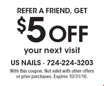 Refer a friend, Get $5 Off your next visit. With this coupon. Not valid with other offers or prior purchases. Expires 10/31/16.