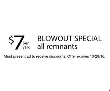 Blowout special! $7 per yard all remnants. Must present ad to receive discounts. Offer expires 10/29/16.