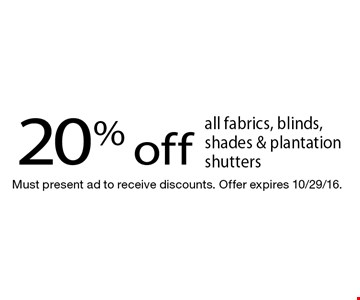 20% off all fabrics, blinds, shades & plantation shutters. Must present ad to receive discounts. Offer expires 10/29/16.