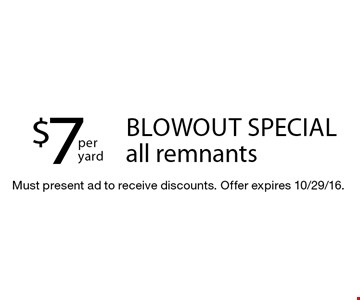 Blowout special! $7per yard all remnants. Must present ad to receive discounts. Offer expires 10/29/16.