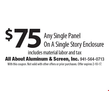 $75 Any Single Panel On A Single Story Enclosure includes material labor and tax. With this coupon. Not valid with other offers or prior purchases. Offer expires 2-10-17.