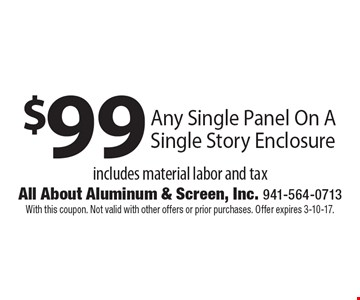 $99 any single panel on a single story enclosure. Includes material labor and tax. With this coupon. Not valid with other offers or prior purchases. Offer expires 3-10-17.