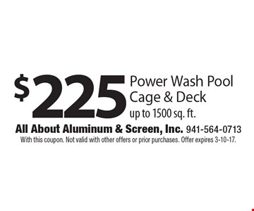 $225 Power Wash Pool Cage & Deck up to 1500 sq. ft. With this coupon. Not valid with other offers or prior purchases. Offer expires 3-10-17.