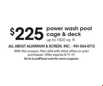 $225 power wash pool cage & deck up to 1500 sq. ft.. With this coupon. Not valid with other offers or prior purchases. Offer expires 8-11-17.Go to LocalFlavor.com for more coupons.