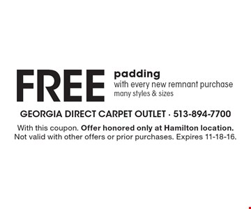 Free padding with every new remnant purchase, many styles & sizes. With this coupon. Offer honored only at Hamilton location. Not valid with other offers or prior purchases. Expires 11-18-16.