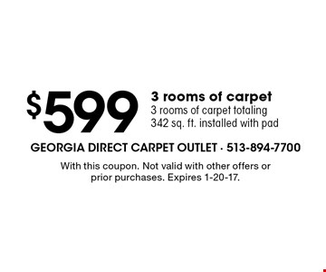 $599 3 rooms of carpet3 rooms of carpet totaling 342 sq. ft. installed with pad. With this coupon. Not valid with other offers or prior purchases. Expires 1-20-17.