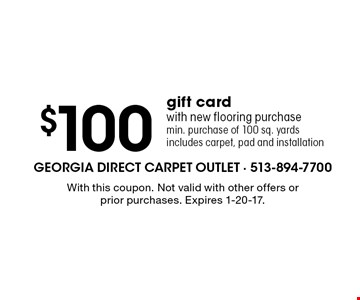 $100 gift card with new flooring purchase min. purchase of 100 sq. yards includes carpet, pad and installation. With this coupon. Not valid with other offers or prior purchases. Expires 1-20-17.