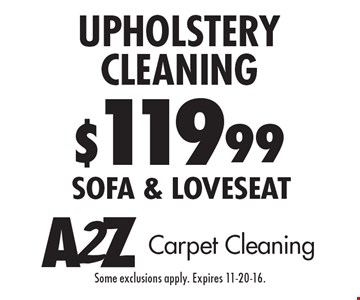 $119.99 Upholstery Cleaning. Sofa & loveseat. Some exclusions apply. Expires 11-20-16.