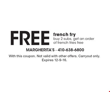 Free french fry. Buy 2 subs, get an order of french fries free. With this coupon. Not valid with other offers. Carryout only. Expires 12-9-16.