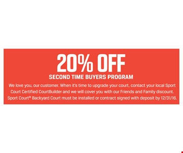 20% off second time buyers program. We love you, our customer. When it's time to upgrade your court, contact your local Sport Court Certified CourtBuilder and we will cover you with our Friends and Family discount. Sport Court Backyard Court must be installed or contract signed with deposit by 12/31/16.