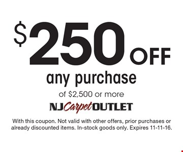 $250 off any purchase of $2,500 or more. With this coupon. Not valid with other offers, prior purchases or already discounted items. In-stock goods only. Expires 11-11-16.