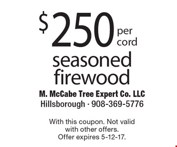 $250 per cord seasoned firewood. With this coupon. Not valid with other offers. Offer expires 5-12-17.