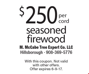 $250 per cord seasoned firewood. With this coupon. Not valid with other offers. Offer expires 6-9-17.
