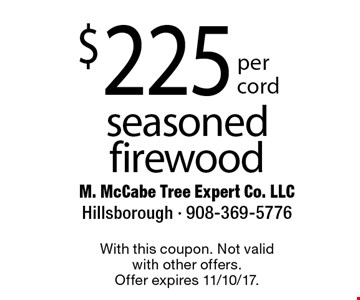$225 per cord seasoned firewood. With this coupon. Not valid with other offers. Offer expires 11/10/17.