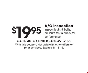 $19.95 A/C inspection. Inspect leaks & belts, pressure test & check for performance. With this coupon. Not valid with other offers or prior services. Expires 11-18-16.