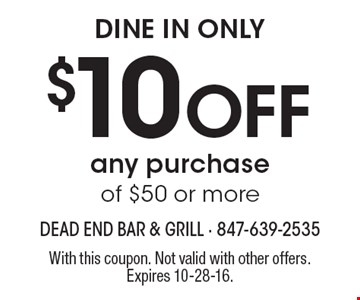dine in only $10 Off any purchase of $50 or more. With this coupon. Not valid with other offers. Expires 10-28-16.