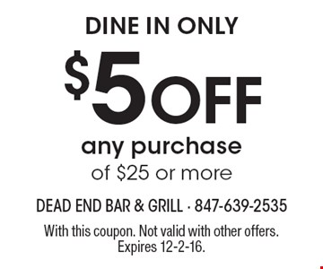 Dine in only $5 Off any purchase of $25 or more. With this coupon. Not valid with other offers. Expires 12-2-16.