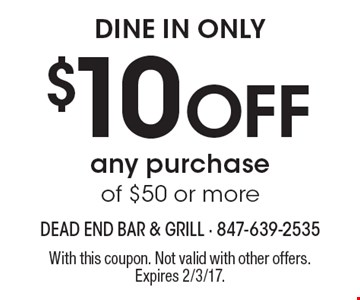 dine in only $10 Off any purchase of $50 or more. With this coupon. Not valid with other offers. Expires 2/3/17.