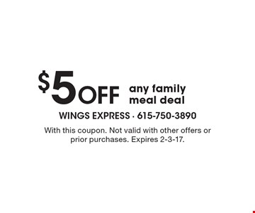 $5 Off any family meal deal. With this coupon. Not valid with other offers or prior purchases. Expires 2-3-17.