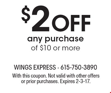 $2 Off any purchase of $10 or more. With this coupon. Not valid with other offers or prior purchases. Expires 2-3-17.