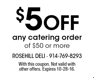 $5 off any catering order of $50 or more. With this coupon. Not valid with other offers. Expires 10-28-16.
