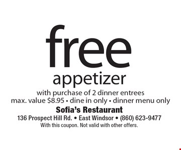 free appetizer with purchase of 2 dinner entrees max. value $8.95 - dine in only - dinner menu only. With this coupon. Not valid with other offers.