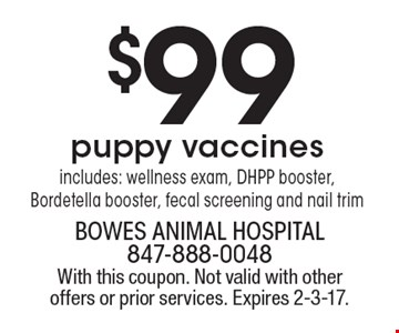 $99 puppy vaccines. Includes: wellness exam, DHPP booster, Bordetella booster, fecal screening and nail trim. With this coupon. Not valid with other offers or prior services. Expires 2-3-17.