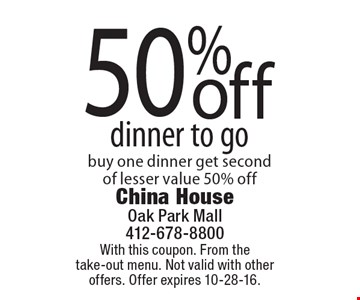 50% off dinner to go. Buy one dinner get second of lesser value 50% off. With this coupon. From the take-out menu. Not valid with other offers. Offer expires 10-28-16.