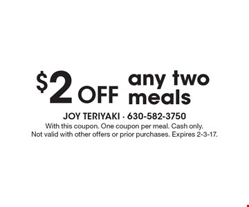 $2 off any two meals. With this coupon. One coupon per meal. Cash only.Not valid with other offers or prior purchases. Expires 2-3-17.