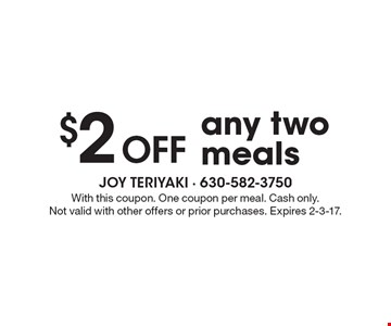 $2 off any two meals. With this coupon. One coupon per meal. Cash only. Not valid with other offers or prior purchases. Expires 2-3-17.