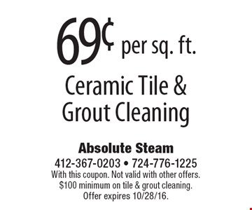 69¢ per sq. ft. Ceramic Tile & Grout Cleaning. With this coupon. Not valid with other offers. $100 minimum on tile & grout cleaning. Offer expires 10/28/16.