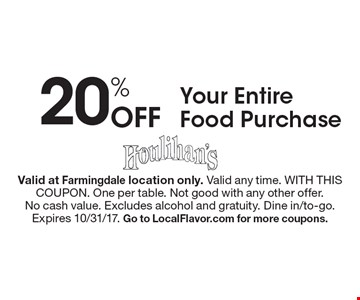 20% Off Your Entire Food Purchase. Valid at Farmingdale location only. Valid any time. WITH THIS COUPON. One per table. Not good with any other offer.No cash value. Excludes alcohol and gratuity. Dine in/to-go.Expires 10/31/17. Go to LocalFlavor.com for more coupons.